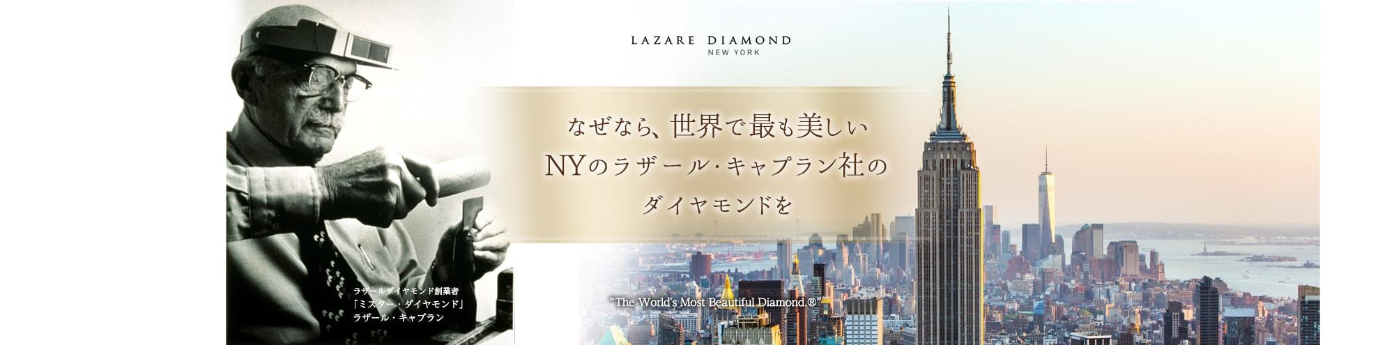 なぜなら、世界で最も美しいNYのラザール・キャプラン社のダイヤモンドを