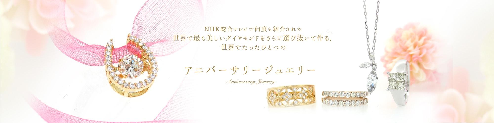 NHK総合テレビでなんども紹介された世界で最も美しいダイヤモンドをさらに選び抜いて作る、世界でたったひとつのアニバーサリージュエリー